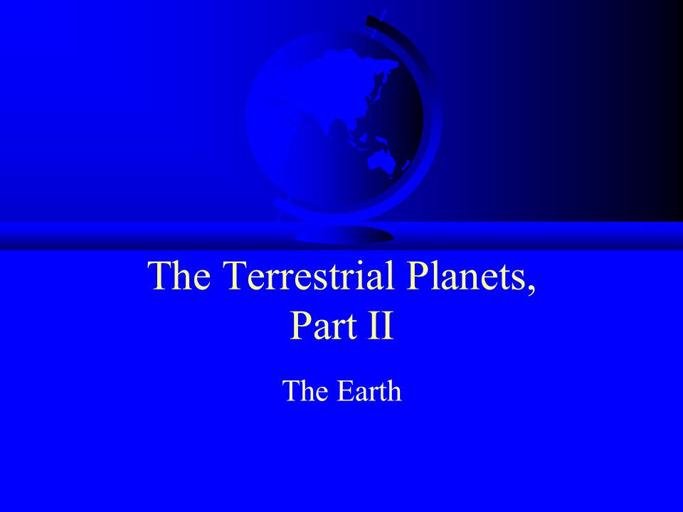 The Terrestrial Planets, Part II The Earth
