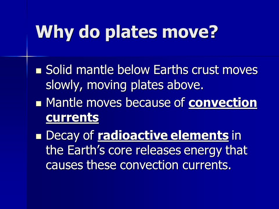 Why do plates move? Solid mantle below Earths crust moves slowly, moving plates above. Solid mantle below Earths crust moves slowly, moving plates abo