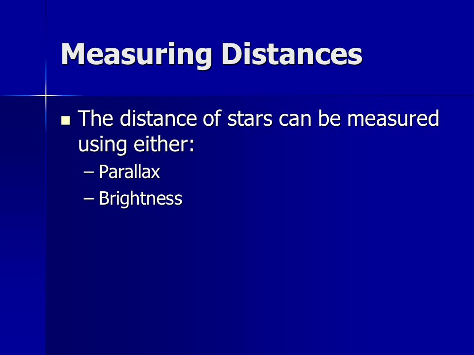Measuring Distances The distance of stars can be measured using either: The distance of stars can be measured using either: –Parallax –Brightness