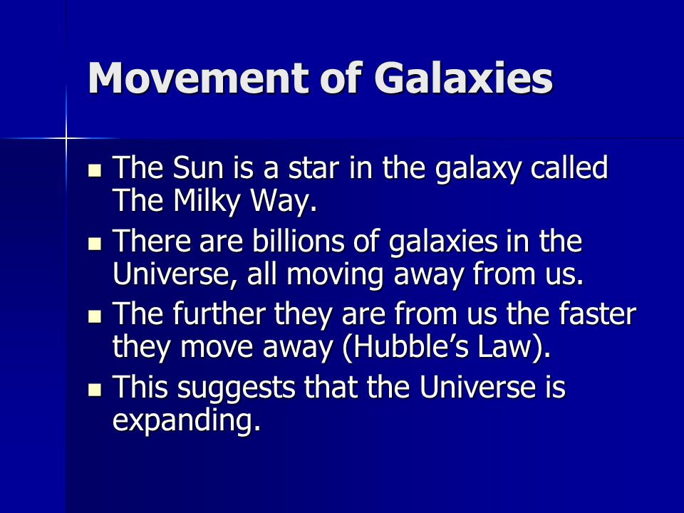 Movement of Galaxies The Sun is a star in the galaxy called The Milky Way. The Sun is a star in the galaxy called The Milky Way. There are billions of