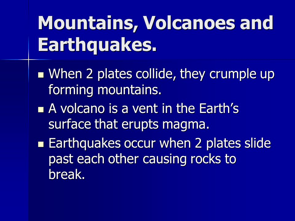 Mountains, Volcanoes and Earthquakes. When 2 plates collide, they crumple up forming mountains. When 2 plates collide, they crumple up forming mountai