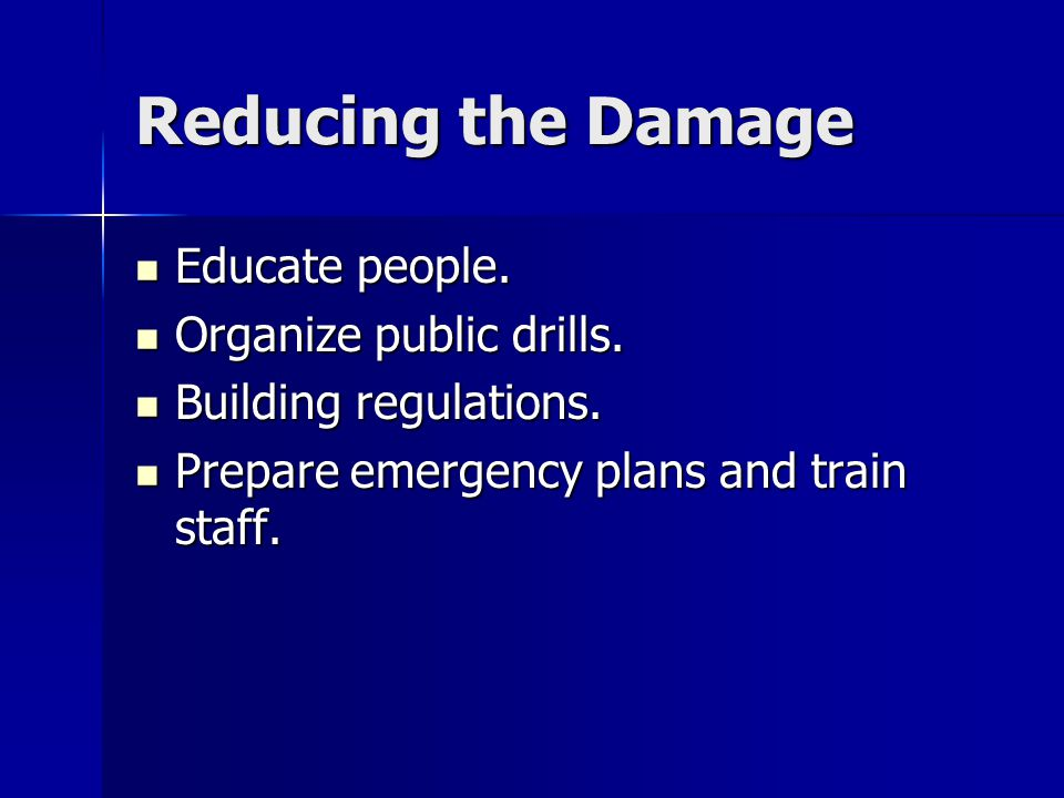 Reducing the Damage Educate people. Educate people. Organize public drills. Organize public drills. Building regulations. Building regulations. Prepar