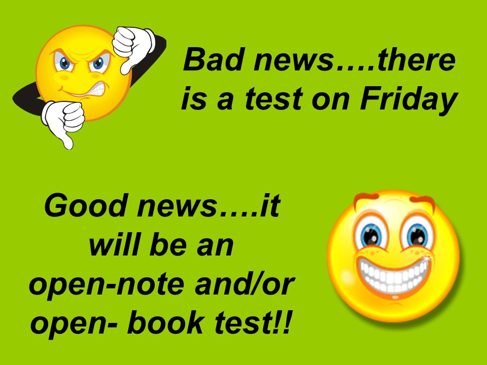 Bad news….there is a test on Friday Good news….it will be an open-note and/or open- book test!!