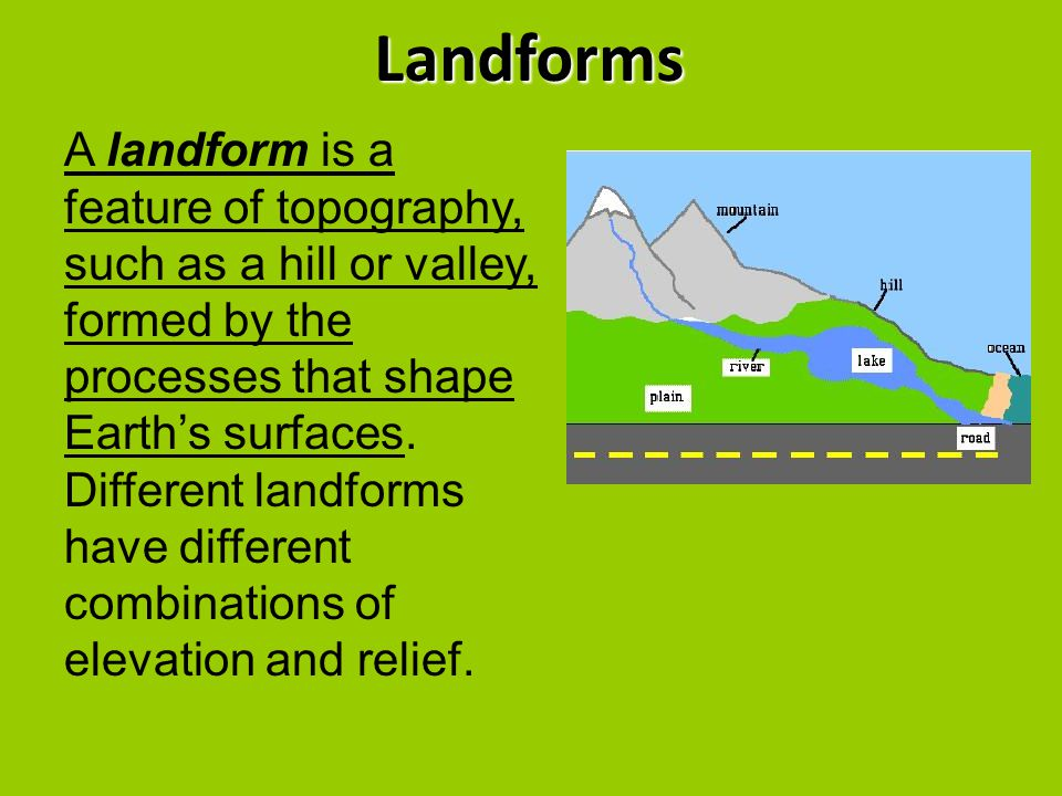 Landforms A landform is a feature of topography, such as a hill or valley, formed by the processes that shape Earth's surfaces. Different landforms ha