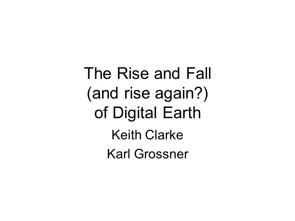 The Rise and Fall (and rise again?) of Digital Earth Keith Clarke Karl Grossner