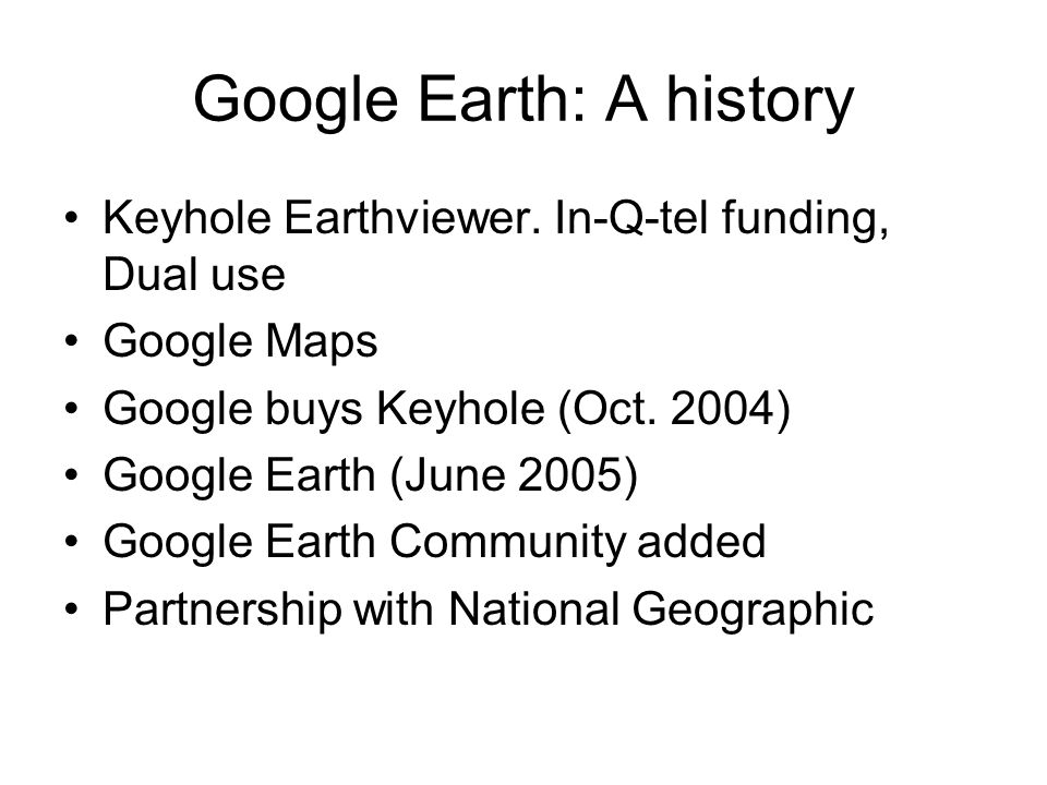 Google Earth: A history Keyhole Earthviewer. In-Q-tel funding, Dual use Google Maps Google buys Keyhole (Oct. 2004) Google Earth (June 2005) Google Ea