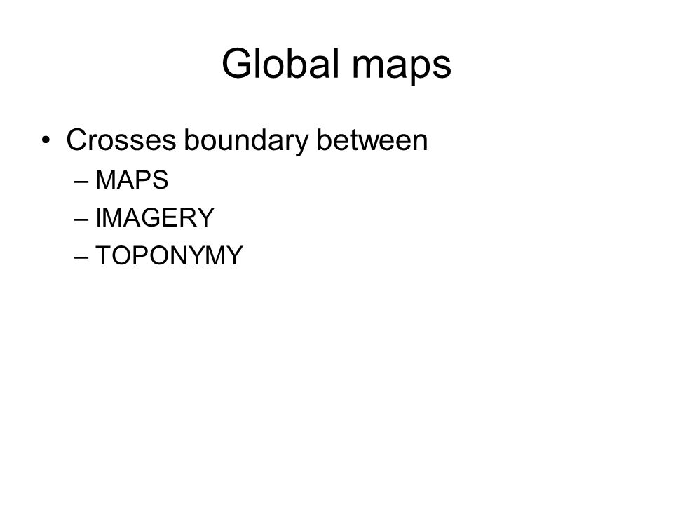 Global maps Crosses boundary between –MAPS –IMAGERY –TOPONYMY
