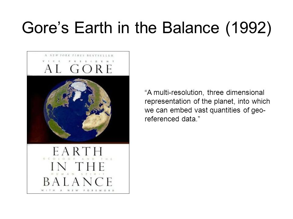 "Gore's Earth in the Balance (1992) ""A multi-resolution, three dimensional representation of the planet, into which we can embed vast quantities of geo"