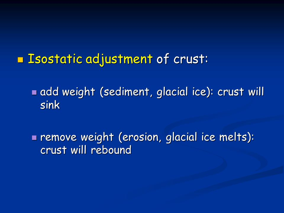 Isostatic adjustment of crust: Isostatic adjustment of crust: add weight (sediment, glacial ice): crust will sink add weight (sediment, glacial ice):