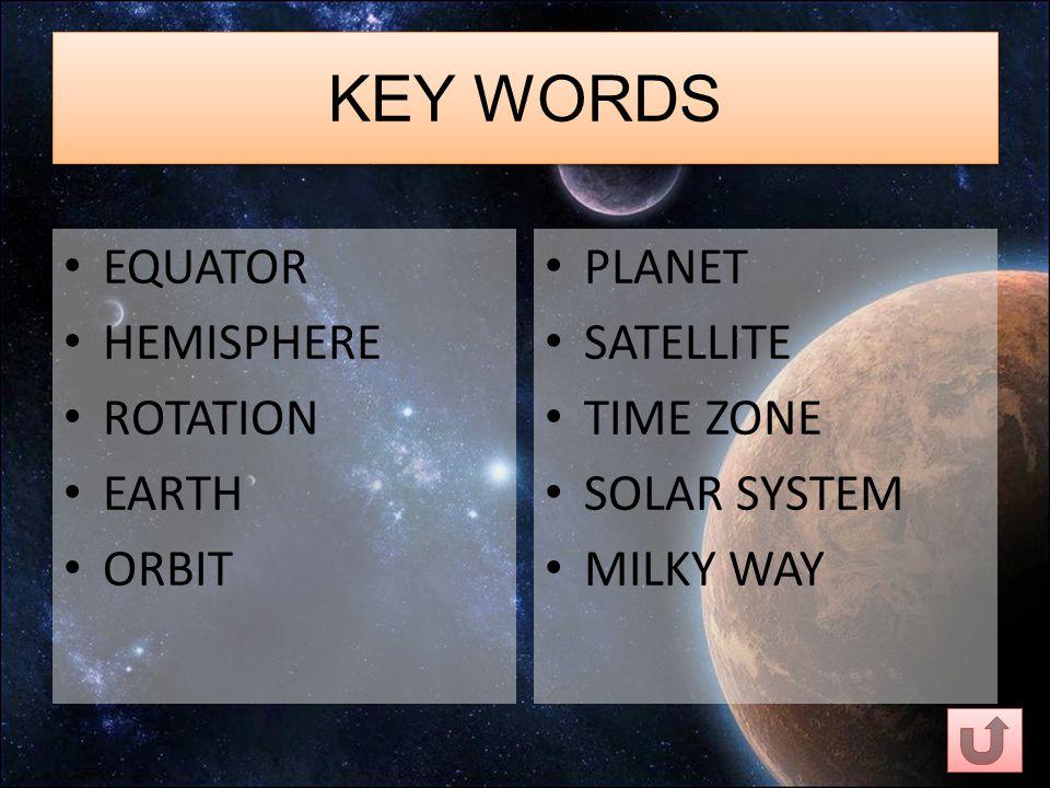 KEY WORDS EQUATOR HEMISPHERE ROTATION EARTH ORBIT PLANET SATELLITE TIME ZONE SOLAR SYSTEM MILKY WAY