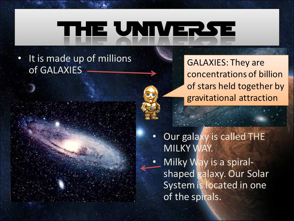 It is made up of millions of GALAXIES. Our galaxy is called THE MILKY WAY.