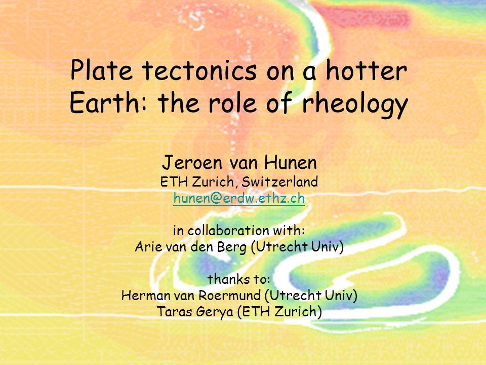 Plate tectonics on a hotter Earth: the role of rheology Jeroen van Hunen ETH Zurich, Switzerland hunen@erdw.ethz.ch in collaboration with: Arie van de