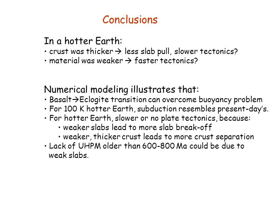 Consequences of a hotter Earth for plate tectonics Young Earth was probably hotter than today: estimates 50-300 K Consequences: Weaker mantle due to  (T) More melting at MORs (van Thienen et al., 2004) More melting at MOR implies thicker basalt & harzburgite layers  more compositional buoyancy  less gravitational instability (slab pull.