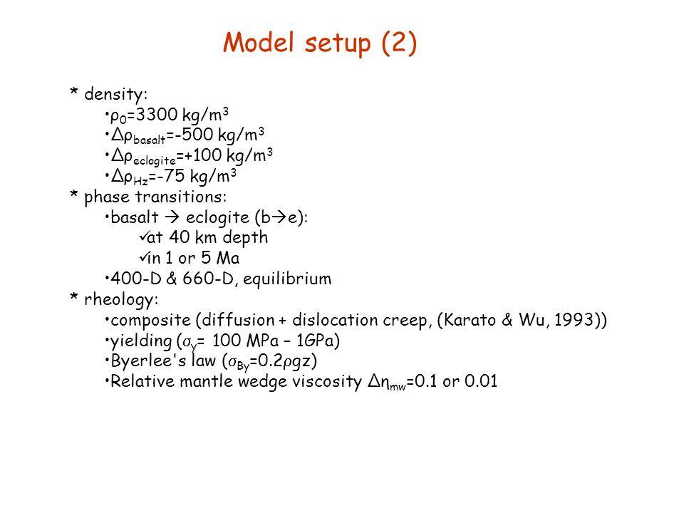 Model setup (2) * density: ρ 0 =3300 kg/m 3 ∆ρ basalt =-500 kg/m 3 ∆ρ eclogite =+100 kg/m 3 ∆ρ Hz =-75 kg/m 3 * phase transitions: basalt  eclogite (
