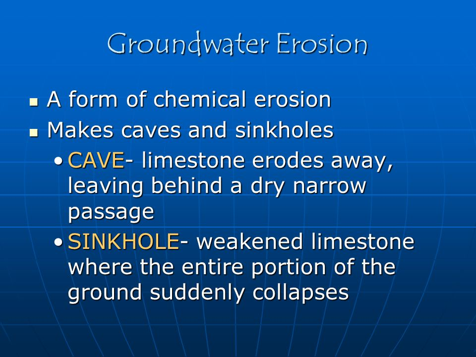Groundwater Erosion A form of chemical erosion A form of chemical erosion Makes caves and sinkholes Makes caves and sinkholes CAVE- limestone erodes a