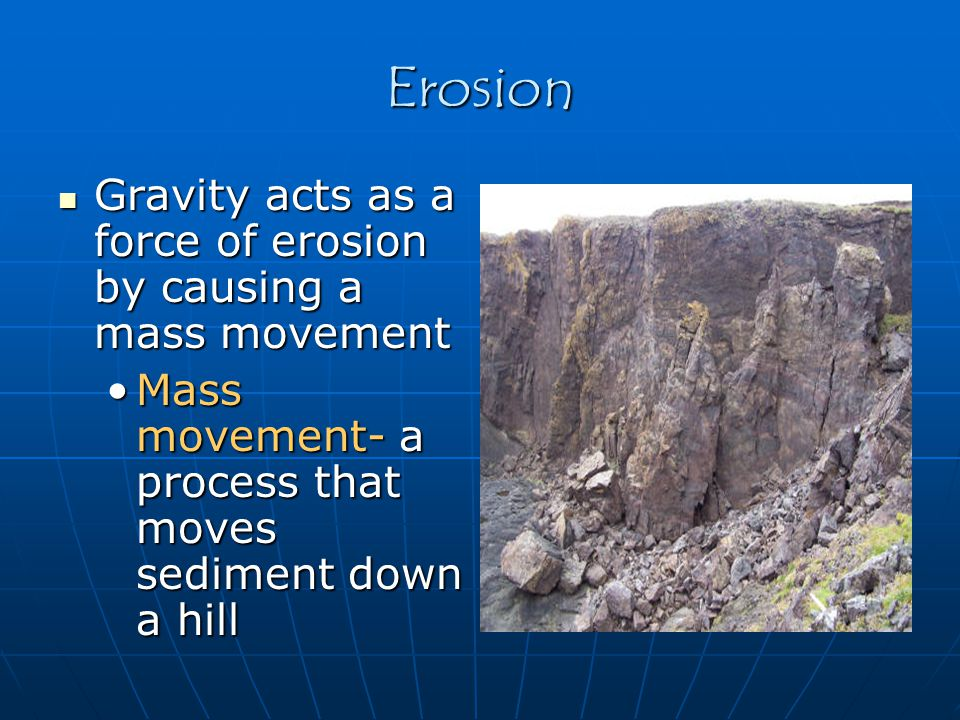 Erosion Gravity acts as a force of erosion by causing a mass movement Gravity acts as a force of erosion by causing a mass movement Mass movement- a p