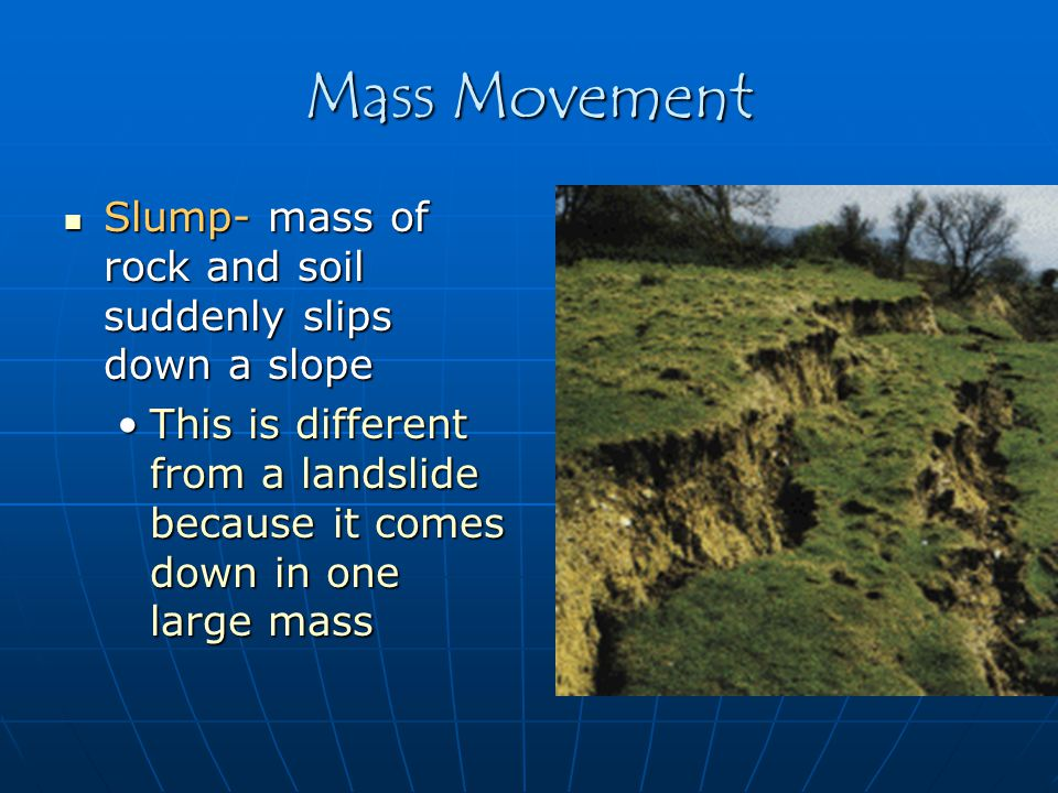 Mass Movement Creep- a very slow movement of rock and soil Creep- a very slow movement of rock and soil Usually creeps cause objects to sit at unusual anglesUsually creeps cause objects to sit at unusual angles