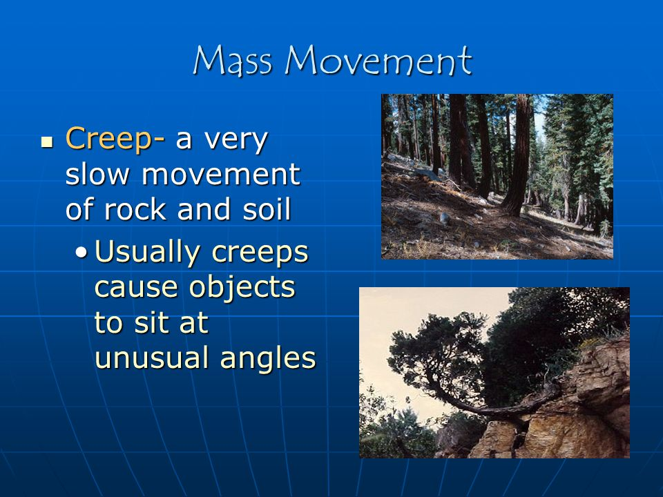 Mass Movement Creep- a very slow movement of rock and soil Creep- a very slow movement of rock and soil Usually creeps cause objects to sit at unusual