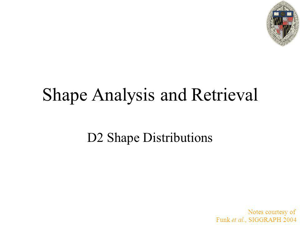 Shape Analysis and Retrieval D2 Shape Distributions Notes courtesy of Funk et al., SIGGRAPH 2004
