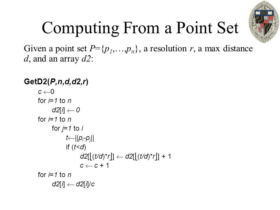 Computing From a Point Set Given a point set P={p 1,…,p n }, a resolution r, a max distance d, and an array d2: GetD2(P,n,d,d2,r) c  0 for i=1 to n d