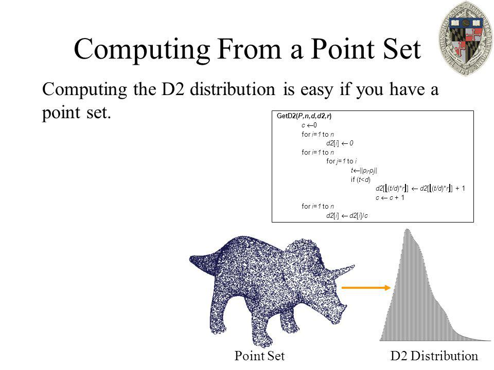 Computing From a Point Set Computing the D2 distribution is easy if you have a point set. GetD2(P,n,d,d2,r) c  0 for i=1 to n d2[i]  0 for i=1 to n