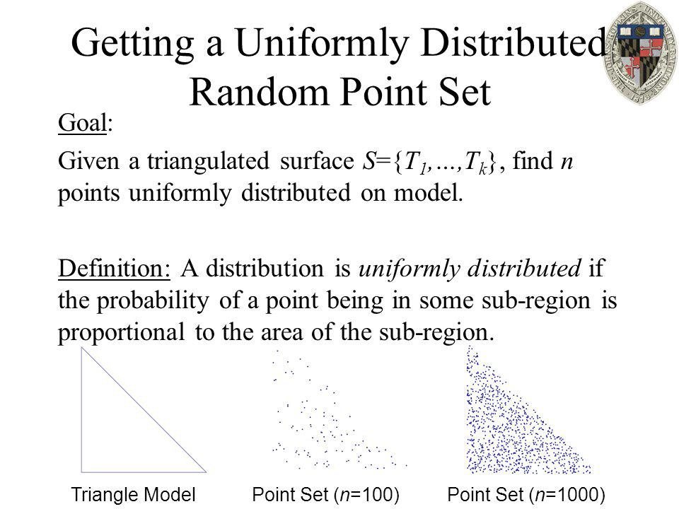 Getting a Uniformly Distributed Random Point Set Goal: Given a triangulated surface S={T 1,…,T k }, find n points uniformly distributed on model. Defi