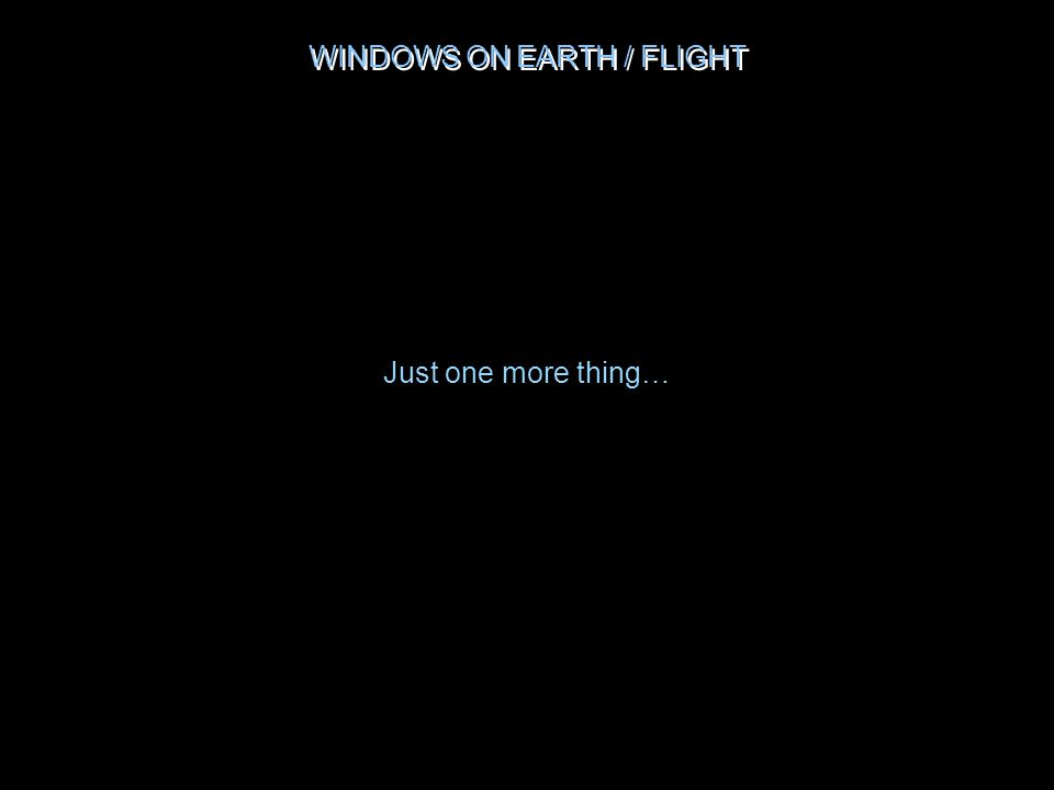 WINDOWS ON EARTH / FLIGHT Just one more thing…
