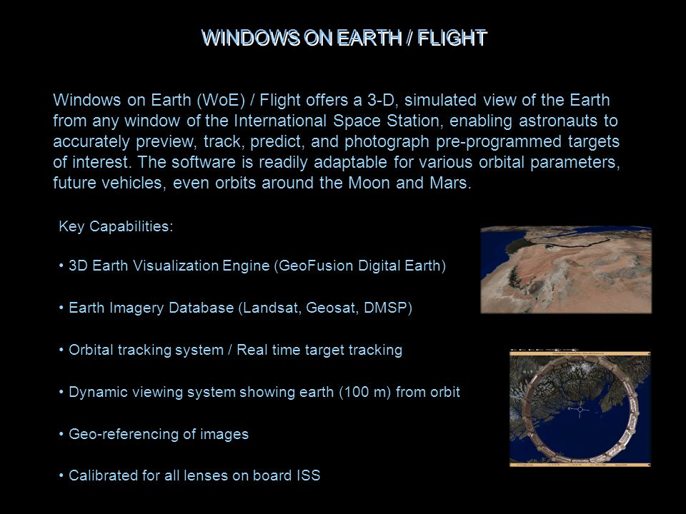 Key Capabilities: 3D Earth Visualization Engine (GeoFusion Digital Earth) Earth Imagery Database (Landsat, Geosat, DMSP) Orbital tracking system / Real time target tracking Dynamic viewing system showing earth (100 m) from orbit Geo-referencing of images Calibrated for all lenses on board ISS Windows on Earth (WoE) / Flight offers a 3-D, simulated view of the Earth from any window of the International Space Station, enabling astronauts to accurately preview, track, predict, and photograph pre-programmed targets of interest.