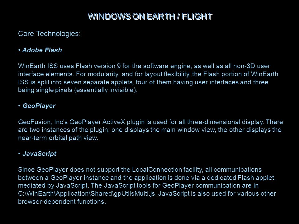 WINDOWS ON EARTH / FLIGHT Core Technologies: Adobe Flash WinEarth ISS uses Flash version 9 for the software engine, as well as all non-3D user interface elements.