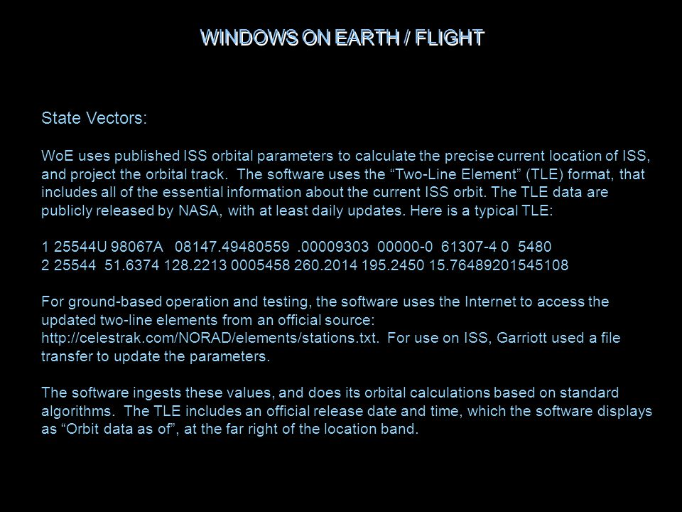 WINDOWS ON EARTH / FLIGHT State Vectors: WoE uses published ISS orbital parameters to calculate the precise current location of ISS, and project the orbital track.