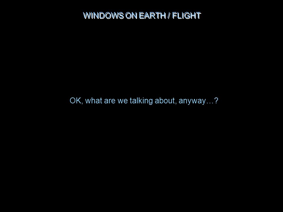 WINDOWS ON EARTH / FLIGHT OK, what are we talking about, anyway…