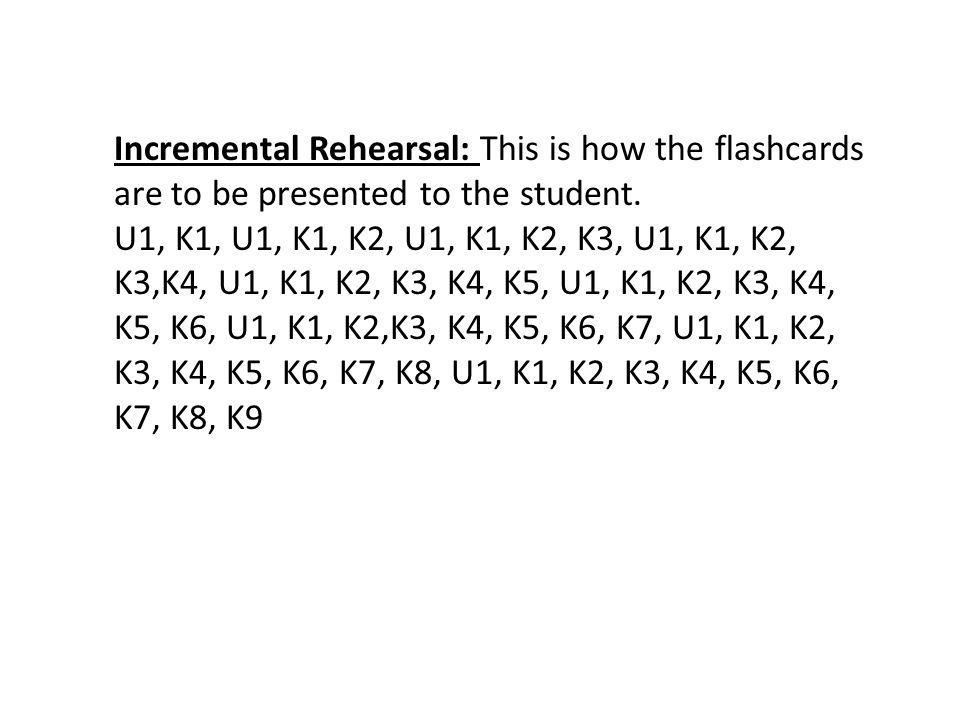 Incremental Rehearsal: This is how the flashcards are to be presented to the student. U1, K1, U1, K1, K2, U1, K1, K2, K3, U1, K1, K2, K3,K4, U1, K1, K