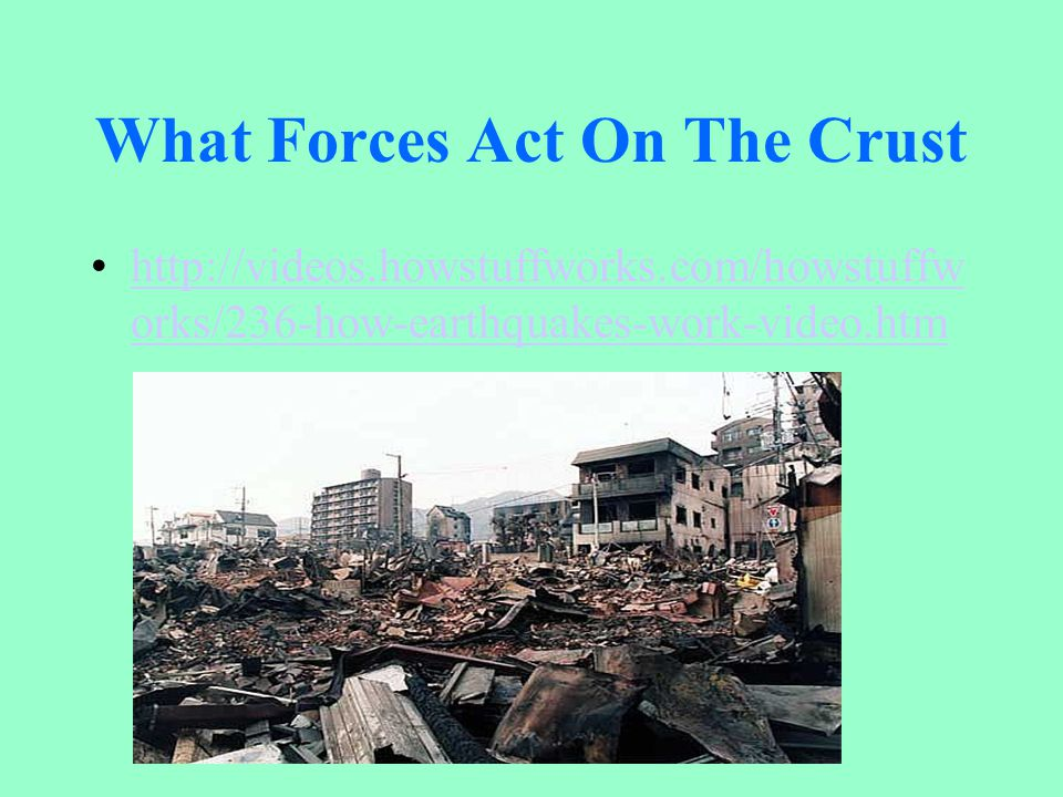 What Forces Act On The Crust http://videos.howstuffworks.com/howstuffw orks/236-how-earthquakes-work-video.htmhttp://videos.howstuffworks.com/howstuff