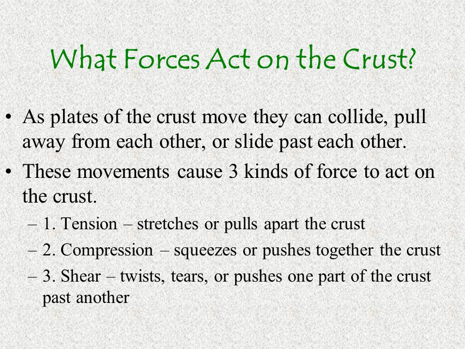 What Forces Act on the Crust? As plates of the crust move they can collide, pull away from each other, or slide past each other. These movements cause