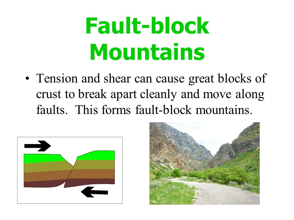 Fault-block Mountains Tension and shear can cause great blocks of crust to break apart cleanly and move along faults. This forms fault-block mountains