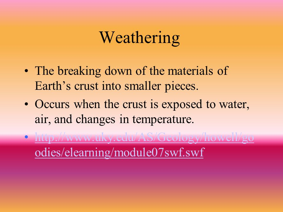 Weathering The breaking down of the materials of Earth's crust into smaller pieces. Occurs when the crust is exposed to water, air, and changes in tem