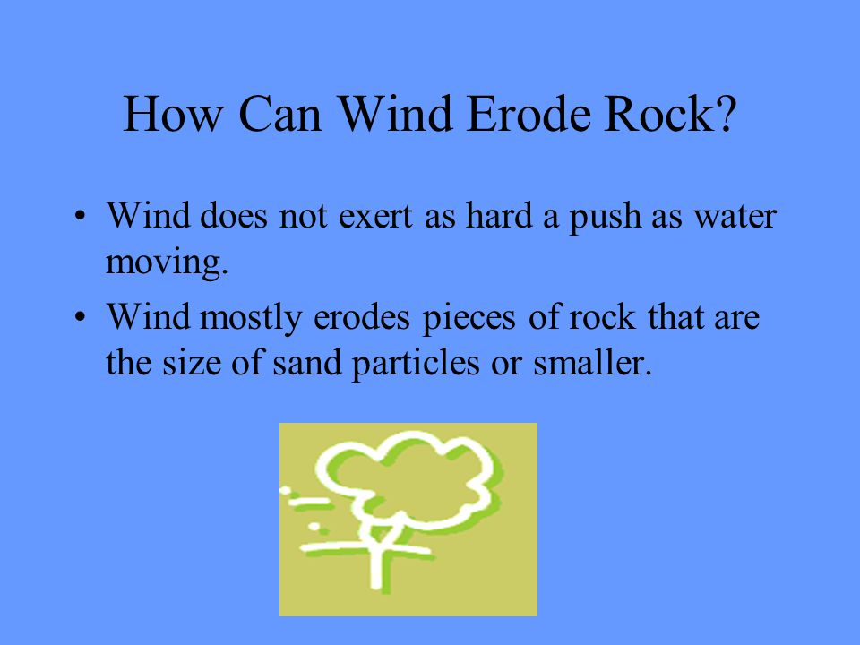 How Can Wind Erode Rock? Wind does not exert as hard a push as water moving. Wind mostly erodes pieces of rock that are the size of sand particles or