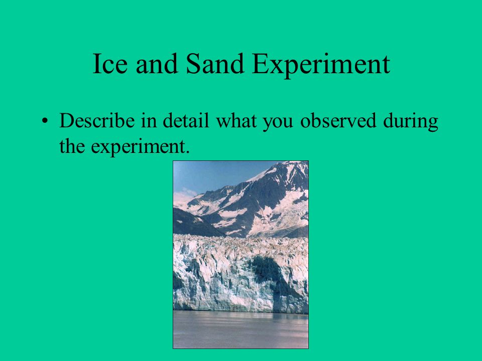Ice and Sand Experiment Describe in detail what you observed during the experiment.
