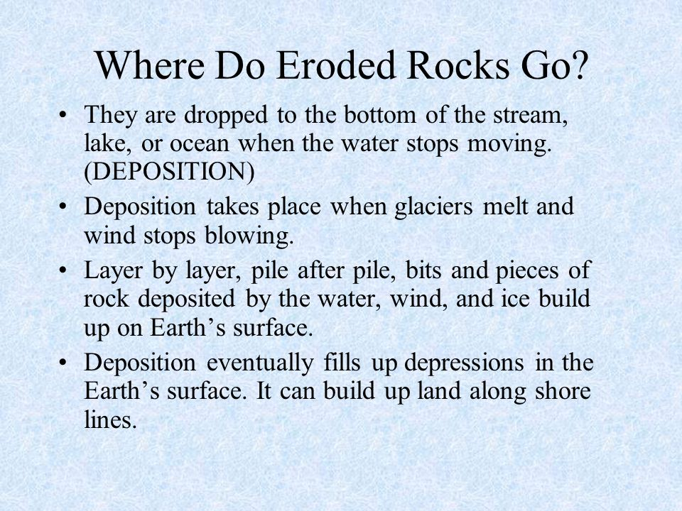 Where Do Eroded Rocks Go? They are dropped to the bottom of the stream, lake, or ocean when the water stops moving. (DEPOSITION) Deposition takes plac