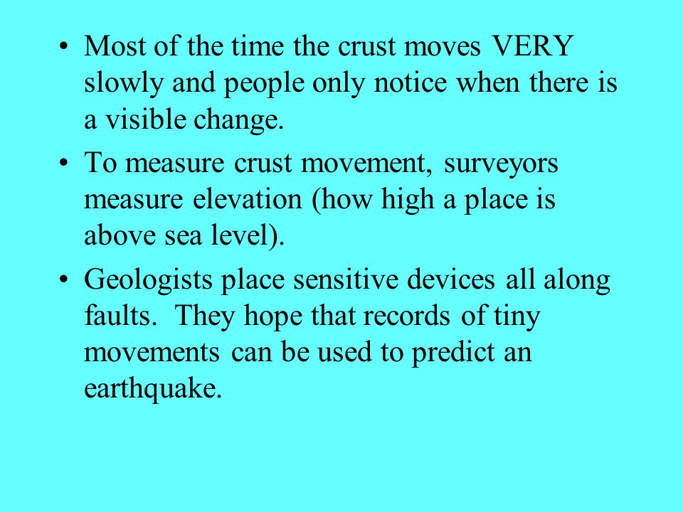 Most of the time the crust moves VERY slowly and people only notice when there is a visible change. To measure crust movement, surveyors measure eleva