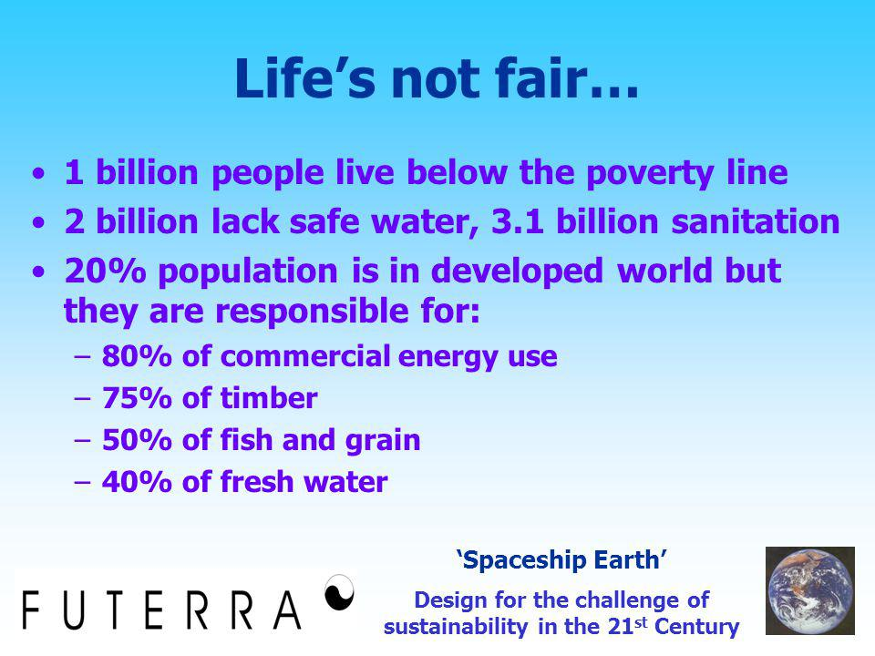 Life's not fair… 1 billion people live below the poverty line 2 billion lack safe water, 3.1 billion sanitation 20% population is in developed world but they are responsible for: –80% of commercial energy use –75% of timber –50% of fish and grain –40% of fresh water 'Spaceship Earth' Design for the challenge of sustainability in the 21 st Century
