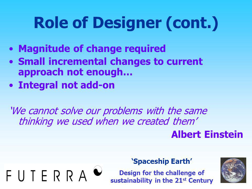 Role of Designer (cont.) Magnitude of change required Small incremental changes to current approach not enough… Integral not add-on 'We cannot solve our problems with the same thinking we used when we created them' Albert Einstein 'Spaceship Earth' Design for the challenge of sustainability in the 21 st Century
