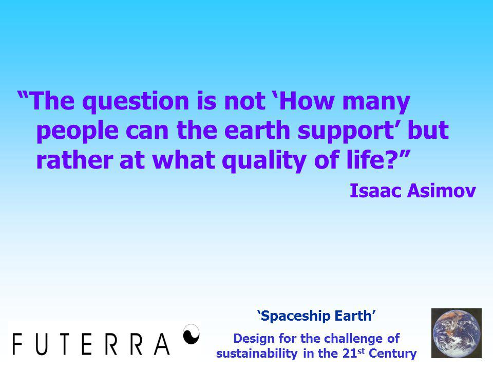 The question is not 'How many people can the earth support' but rather at what quality of life? Isaac Asimov 'Spaceship Earth' Design for the challenge of sustainability in the 21 st Century