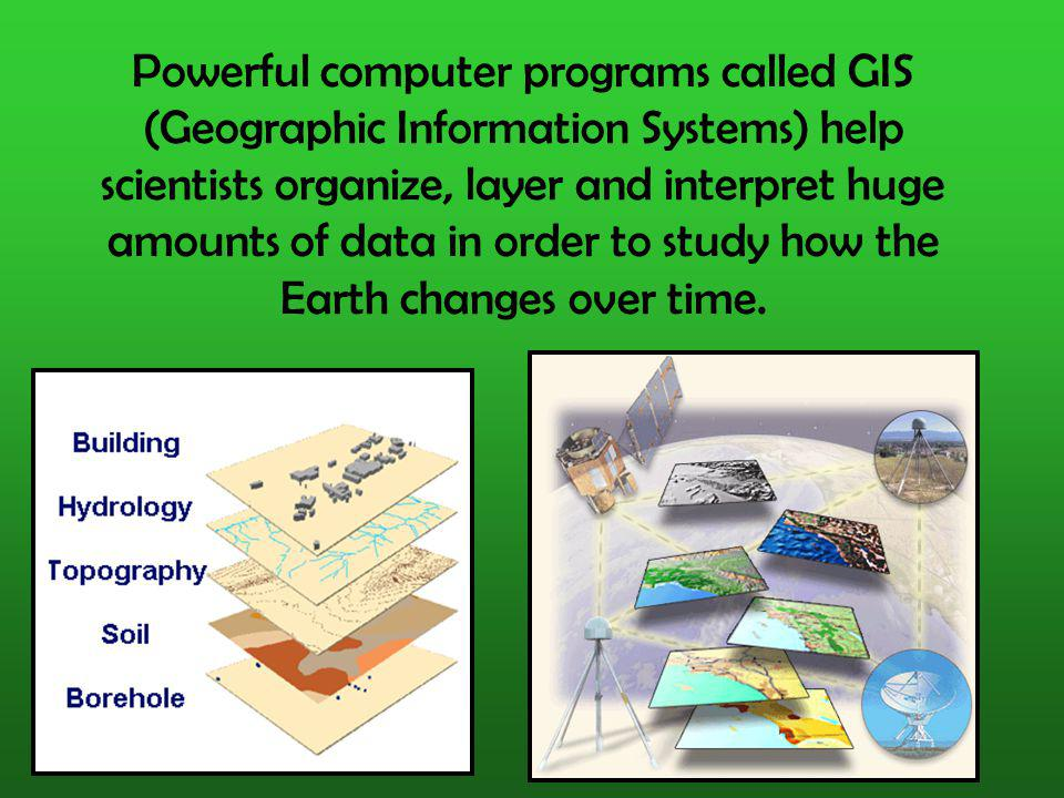 Powerful computer programs called GIS (Geographic Information Systems) help scientists organize, layer and interpret huge amounts of data in order to study how the Earth changes over time.