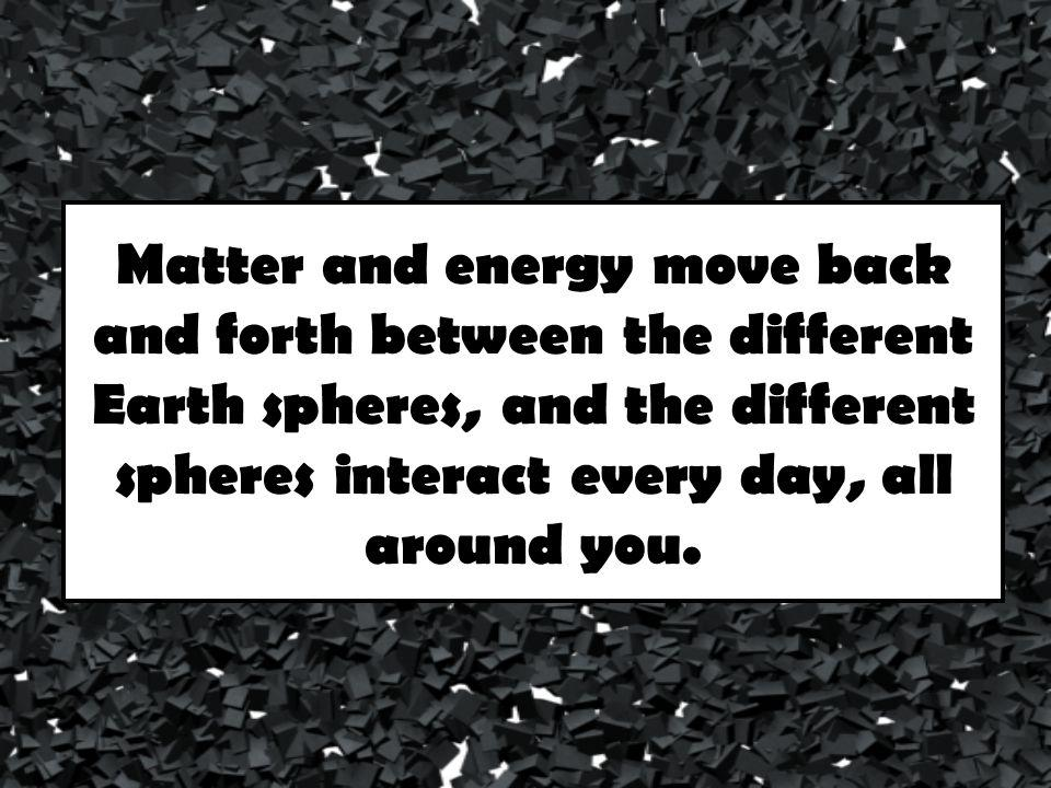 Matter and energy move back and forth between the different Earth spheres, and the different spheres interact every day, all around you.