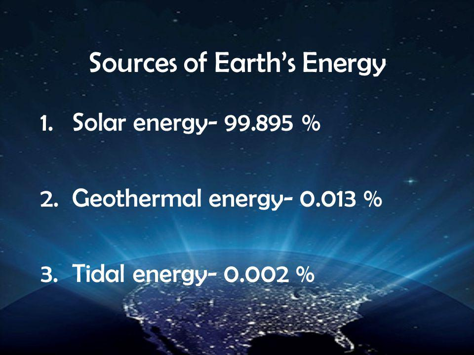 Sources of Earth's Energy 1.Solar energy- 99.895 % 2.Geothermal energy- 0.013 % 3.Tidal energy- 0.002 %