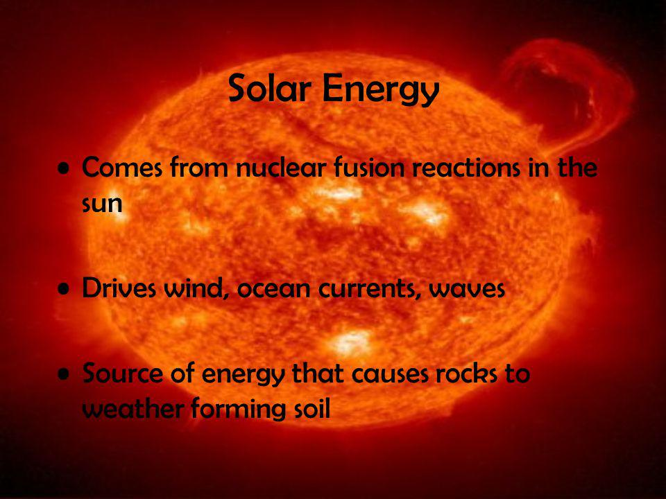 Solar Energy Comes from nuclear fusion reactions in the sun Drives wind, ocean currents, waves Source of energy that causes rocks to weather forming soil
