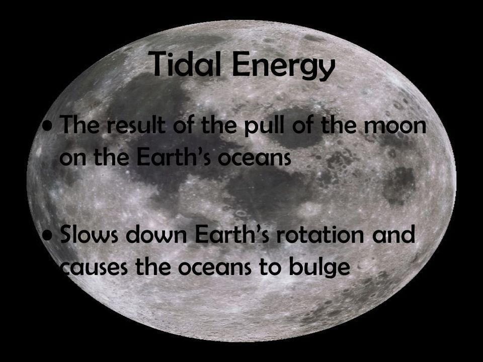 Tidal Energy The result of the pull of the moon on the Earth's oceans Slows down Earth's rotation and causes the oceans to bulge