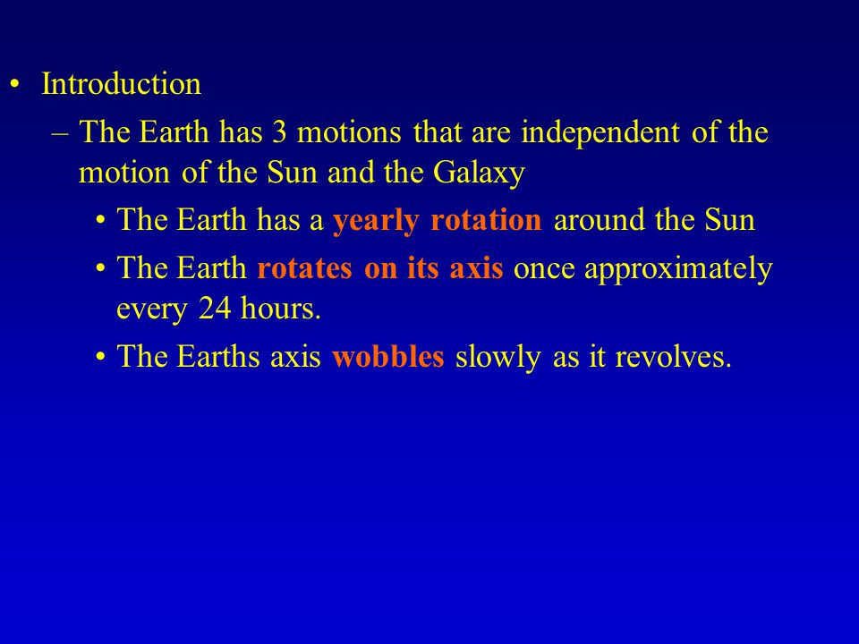 Introduction –The Earth has 3 motions that are independent of the motion of the Sun and the Galaxy The Earth has a yearly rotation around the Sun The Earth rotates on its axis once approximately every 24 hours.