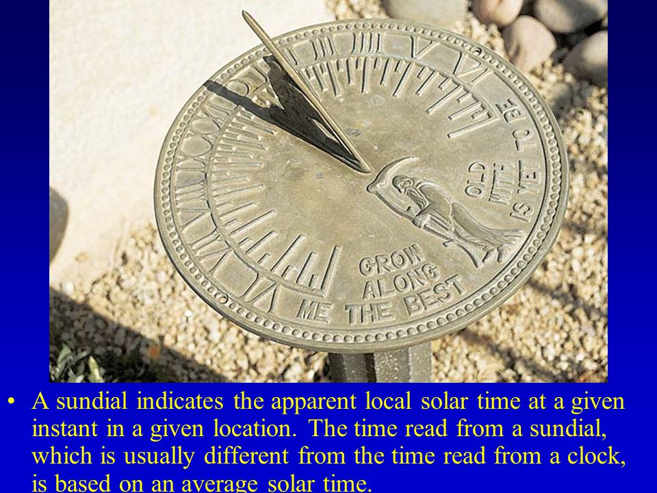A sundial indicates the apparent local solar time at a given instant in a given location.
